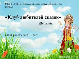 МБУК «ПМЦБ» Алексашкинская сельская библиотека – филиал «Клуб любителей сказок»