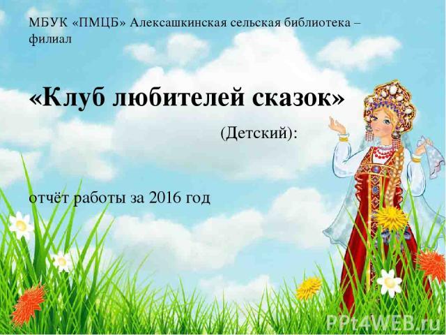 МБУК «ПМЦБ» Алексашкинская сельская библиотека – филиал «Клуб любителей сказок» (Детский): отчёт работы за 2016 год