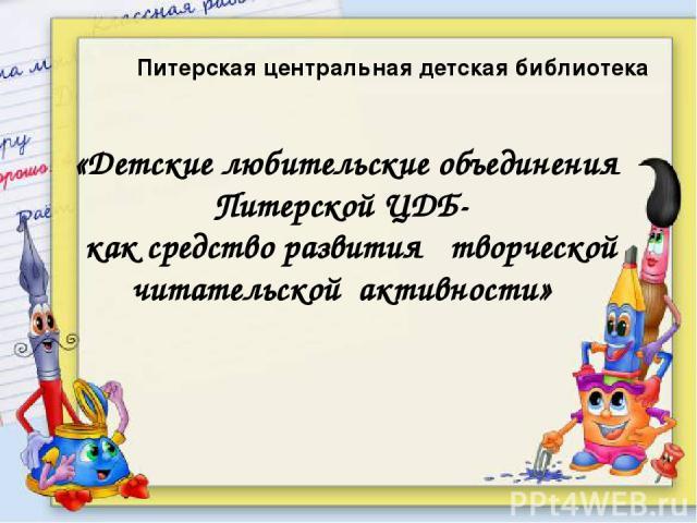 Питерская центральная детская библиотека «Детские любительские объединения Питерской ЦДБ- как средство развития творческой читательской активности»
