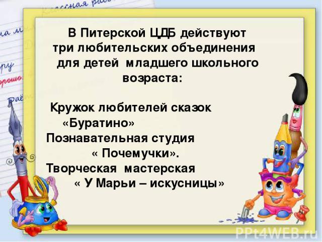 В Питерской ЦДБ действуют три любительских объединения для детей младшего школьного возраста: Кружок любителей сказок «Буратино» Познавательная студия « Почемучки». Творческая мастерская « У Марьи – искусницы»
