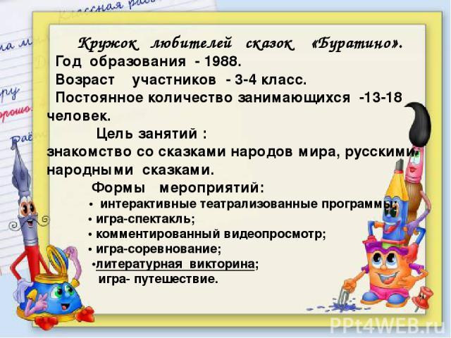 Кружок любителей сказок «Буратино». Год образования - 1988. Возраст участников - 3-4 класс. Постоянное количество занимающихся -13-18 человек. Цель занятий : знакомство со сказками народов мира, русскими народными сказками. Формы мероприятий: • инте…