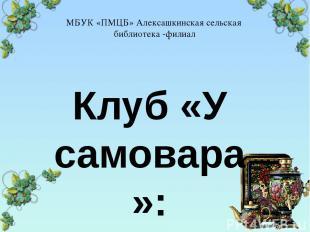 МБУК «ПМЦБ» Алексашкинская сельская библиотека -филиал Клуб «У самовара»: отчёт