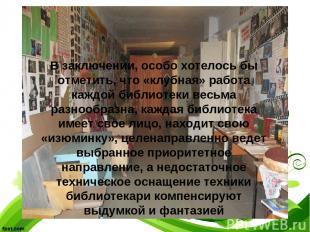 В заключении, особо хотелось бы отметить, что «клубная» работа каждой библиотеки