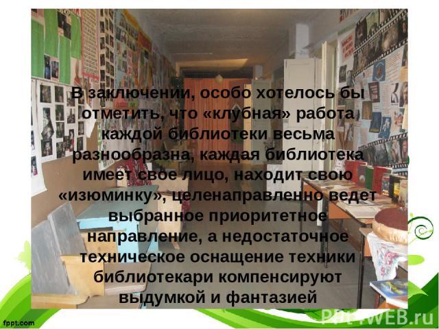 В заключении, особо хотелось бы отметить, что «клубная» работа каждой библиотеки весьма разнообразна, каждая библиотека имеет свое лицо, находит свою «изюминку», целенаправленно ведет выбранное приоритетное направление, а недостаточное техническое о…