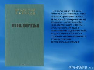 И я попробовал написать о комсомольцах сороковых годов, пилотах Саратовской воен