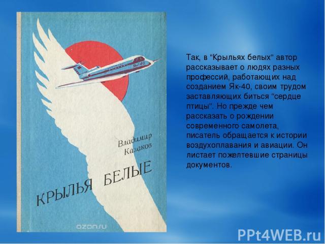 """Так, в """"Крыльях белых"""" автор рассказывает о людях разных профессий, работающих над созданием Як-40, своим трудом заставляющих биться """"сердце птицы"""". Но прежде чем рассказать о рождении современного самолета, писатель обращается к истории воздухоплав…"""