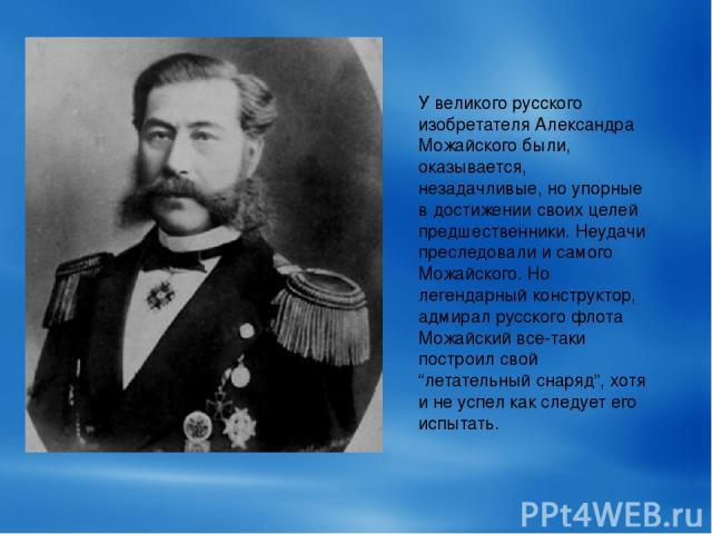У великого русского изобретателя Александра Можайского были, оказывается, незадачливые, но упорные в достижении своих целей предшественники. Неудачи преследовали и самого Можайского. Но легендарный конструктор, адмирал русского флота Можайский все-т…