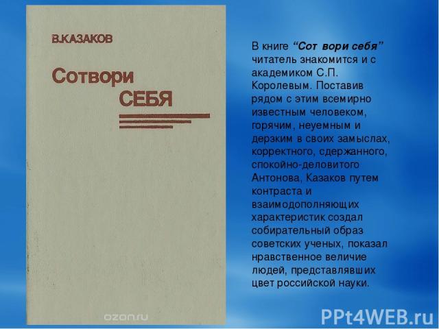 """В книге """"Сотвори себя"""" читатель знакомится и с академиком С.П. Королевым. Поставив рядом с этим всемирно известным человеком, горячим, неуемным и дерзким в своих замыслах, корректного, сдержанного, спокойно-деловитого Антонова, Казаков путем контрас…"""