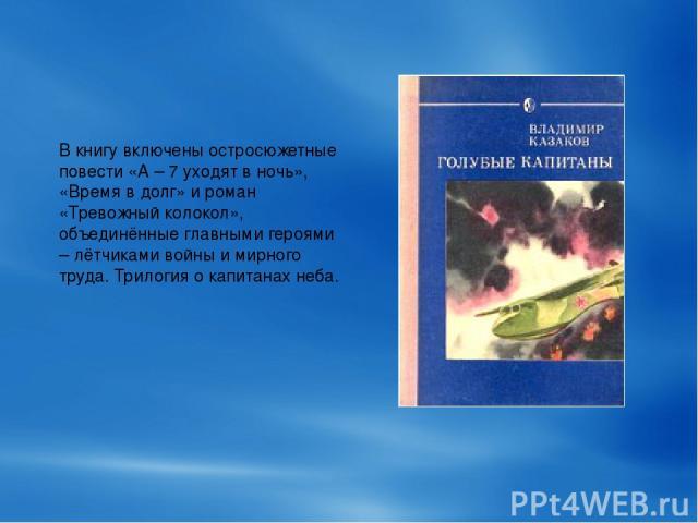 В книгу включены остросюжетные повести «А – 7 уходят в ночь», «Время в долг» и роман «Тревожный колокол», объединённые главными героями – лётчиками войны и мирного труда. Трилогия о капитанах неба.