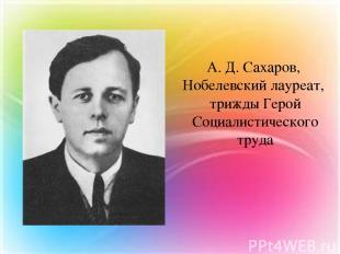 А. Д. Сахаров, Нобелевский лауреат, трижды Герой Социалистического труда