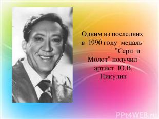 """Одним из последних в 1990 году медаль """"Серп и Молот"""" получил артист Ю.В. Никулин"""