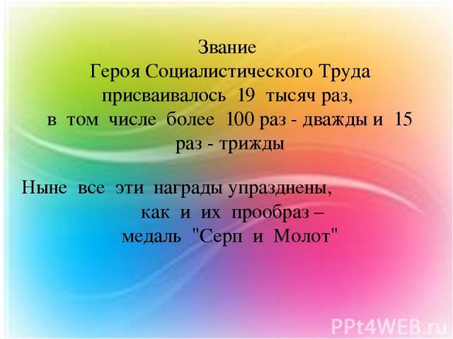 Звание Героя Социалистического Труда присваивалось 19 тысяч раз, в том числе более 100 раз - дважды и 15 раз - трижды Ныне все эти награды упразднены, как и их прообраз – медаль