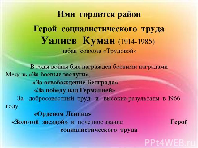 Ими гордится район Герой социалистического труда Уалиев Куман (1914-1985) чабан совхоза «Трудовой» В годы войны был награжден боевыми наградами Медаль «За боевые заслуги», «За освобождение Белграда» «За победу над Германией» За добросовестный труд и…
