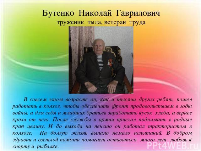 Бутенко Николай Гаврилович труженик тыла, ветеран труда В совсем юном возрасте он, как и тысячи других ребят, пошел работать в колхоз, чтобы обеспечить фронт продовольствием в годы войны, а для себя и младших братьев заработать кусок хлеба, а вернее…