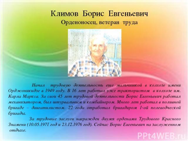 Начал трудовую деятельность еще мальчишкой в колхозе имени Орджоникидзе в 1949 году. В 16 лет работал уже трактористом в колхозе им. Карла Маркса. За свои 45 лет трудовой деятельности Борис Евгеньевич работал механизатором, был штурвальным и комбайн…