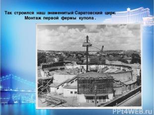 Так строился наш знаменитый Саратовский цирк. Монтаж первой фермы купола .