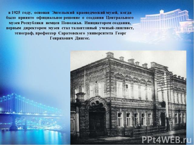 в 1925 году, основан Энгельский краеведческий музей, когда было принято официальное решение о создании Центрального музея Республики немцев Поволжья. Инициатором создания, первым директором музея стал талантливый ученый-лингвист, этнограф, профессор…