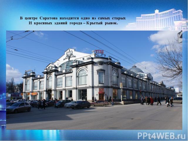 В центре Саратова находится одно из самых старых И красивых зданий города – Крытый рынок.