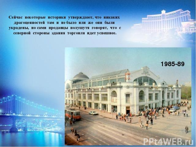 Сейчас некоторые историки утверждают, что никаких драгоценностей там и не было или же они были украдены, но сами продавцы полушутя говорят, что с северной стороны здания торговля идет успешнее. 1985-89