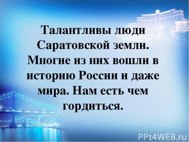 Талантливы люди Саратовской земли. Многие из них вошли в историю России и даже мира. Нам есть чем гордиться.