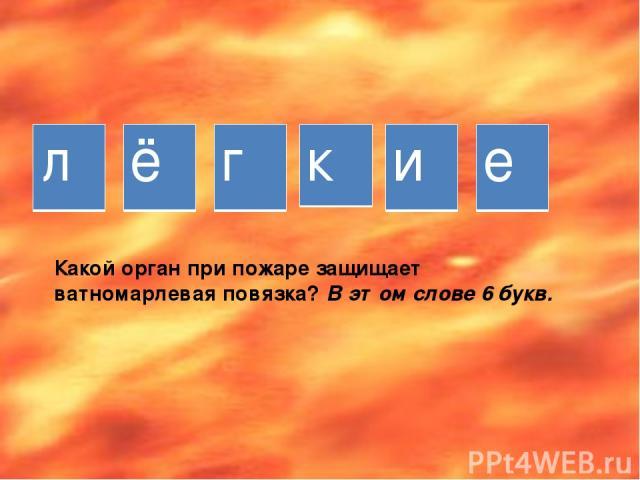 Какой орган при пожаре защищает ватномарлевая повязка? В этом слове 6 букв. л ё г к и е
