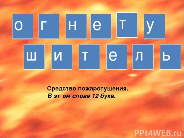 Средство пожаротушения. В этом слове 12 букв. о г н е т у ш и т е л ь