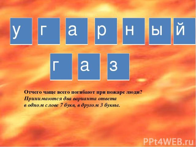 Отчего чаще всего погибают при пожаре люди? Принимаются два варианта ответа в одном слове 7 букв, в другом 3 буквы. у г а р н ы й г а з