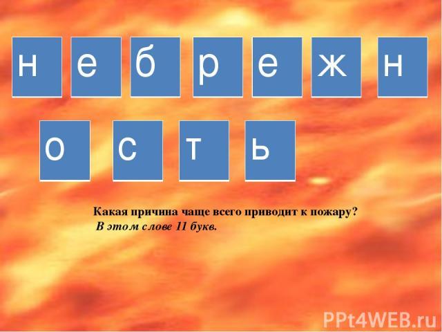 Какая причина чаще всего приводит к пожару? В этом слове 11 букв. н е б р е ж н о с т ь