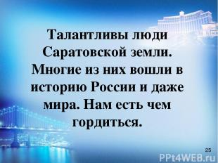 Талантливы люди Саратовской земли. Многие из них вошли в историю России и даже м
