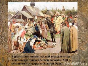 В результате завоевательных походов татаро-монгольских ханов в первой половине X