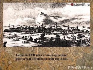Саратов XVII века – это сторожевая крепость и центр волжской торговли. 7