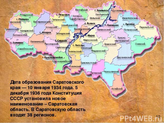 Дата образования Саратовского края — 10 января 1934 года. 5 декабря 1936 года Конституция СССР установила новое наименование – Саратовская область. В Саратовскую область входят 38 регионов. 12