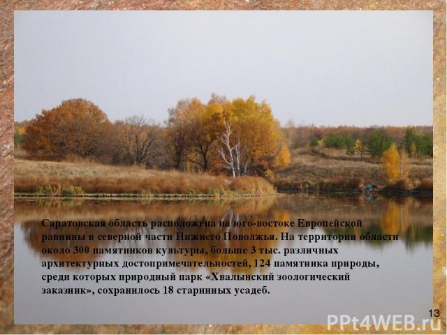 Саратовская область расположена на юго-востоке Европейской равнины в северной части Нижнего Поволжья. На территории области около 300 памятников культуры, больше 3 тыс. различных архитектурных достопримечательностей, 124 памятника природы, среди кот…