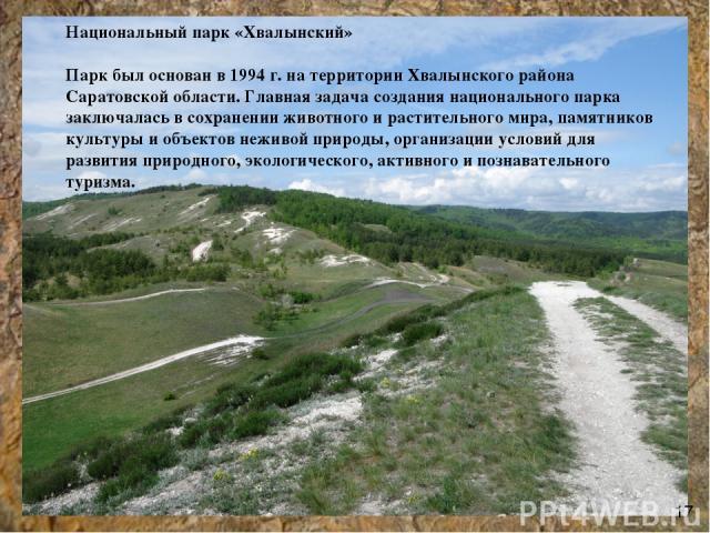 Национальный парк «Хвалынский» Парк был основан в 1994 г. на территории Хвалынского района Саратовской области. Главная задача создания национального парка заключалась в сохранении животного и растительного мира, памятников культуры и объектов нежив…