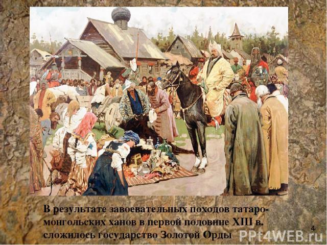 В результате завоевательных походов татаро-монгольских ханов в первой половине XIII в. сложилось государство Золотой Орды 4