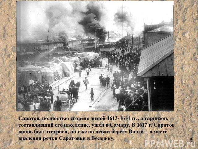 Саратов, полностью сгорело зимой 1613-1614 гг., а гарнизон, составлявший его население, ушел в Самару. В 1617 г. Саратов вновь был отстроен, но уже на левом берегу Волги – в месте впадения речки Саратовки в Воложку. 6