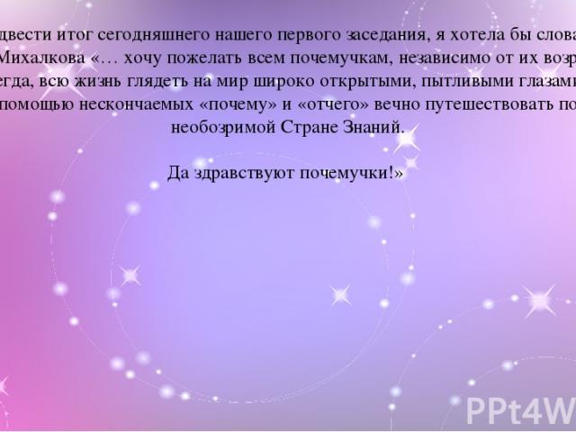 Подвести итог сегодняшнего нашего первого заседания, я хотела бы словами С.В.Михалкова «… хочу пожелать всем почемучкам, независимо от их возраста, всегда, всю жизнь глядеть на мир широко открытыми, пытливыми глазами, с помощью нескончаемых «почему»…