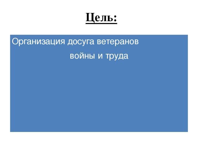 Цель: Организация досуга ветеранов войны и труда