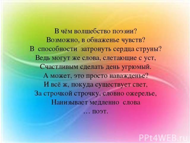 В чём волшебство поэзии? Возможно, в обнаженье чувств? В способности затронуть сердца струны? Ведь могут же слова, слетающие с уст, Счастливым сделать день угрюмый. А может, это просто наважденье? И всё ж, покуда существует свет, За строчкой строчку…