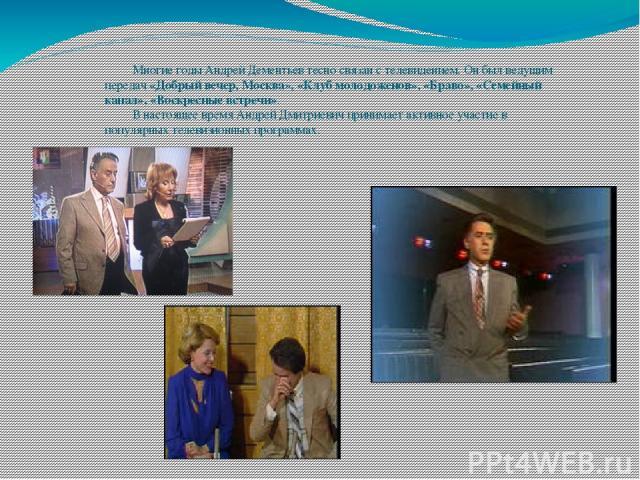 Многие годы Андрей Дементьев тесно связан с телевидением. Он был ведущим передач «Добрый вечер, Москва», «Клуб молодоженов», «Браво», «Семейный канал», «Воскресные встречи». В настоящее время Андрей Дмитриевич принимает активное участие в популярных…