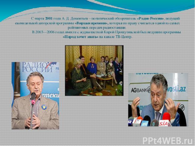 С марта 2001 года А. Д. Дементьев – политический обозреватель «Радио России», ведущий еженедельной авторской программы «Виражи времени», которая по праву считается одной из самых рейтинговых передач радиостанции. В 2003—2006 годах вместе с журналист…
