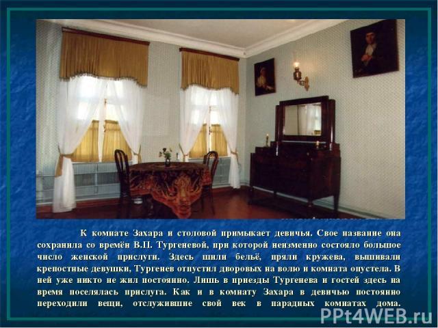 К комнате Захара и столовой примыкает девичья. Свое название она сохранила со времён В.П. Тургеневой, при которой неизменно состояло большое число женской прислуги. Здесь шили бельё, пряли кружева, вышивали крепостные девушки, Тургенев отпустил двор…