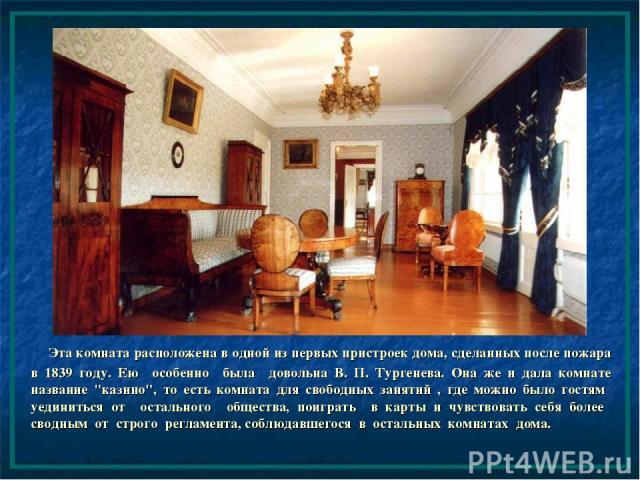 Эта комната расположена в одной из первых пристроек дома, сделанных после пожара в 1839 году. Ею особенно была довольна В. П. Тургенева. Она же и дала комнате название