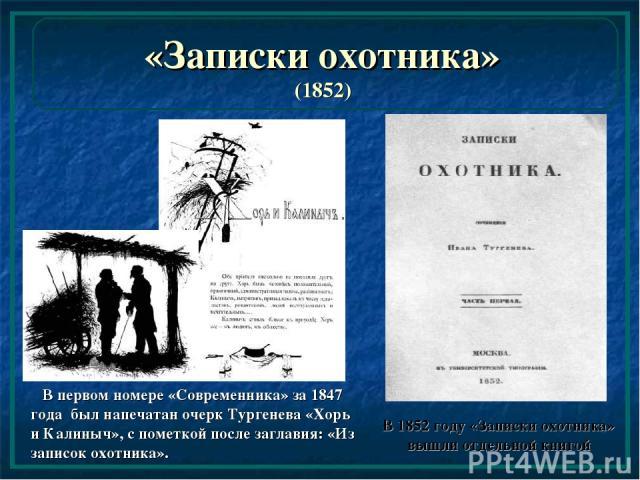 «Записки охотника» (1852) В первом номере «Современника» за 1847 года был напечатан очерк Тургенева «Хорь и Калиныч», с пометкой после заглавия: «Из записок охотника». В 1852 году «Записки охотника» вышли отдельной книгой