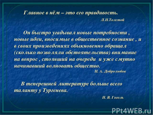 Главное в нём – это его правдивость. Л.Н.Толстой Он быстро угадывал новые потребности , новые идеи, вносимые в общественное сознание , и в своих произведениях обыкновенно обращал (сколько позволяли обстоятельства) внимание на вопрос , стоявший на оч…