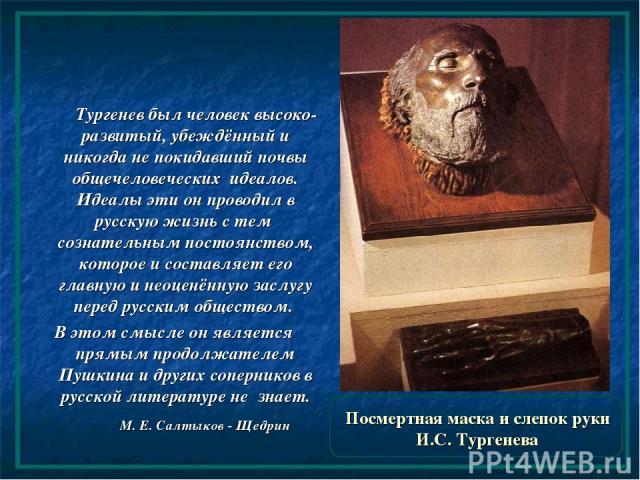 Посмертная маска и слепок руки И.С. Тургенева Тургенев был человек высоко-развитый, убеждённый и никогда не покидавший почвы общечеловеческих идеалов. Идеалы эти он проводил в русскую жизнь с тем сознательным постоянством, которое и составляет его г…