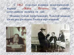 С 1862 годастал издавать педагогический журнал «Ясная Поляна», где главным сотр