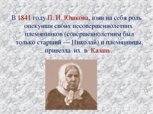 В 1841 году П.И.Юшкова, взяв на себя роль опекунши своих несовершеннолетних пл