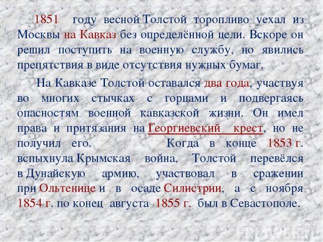 1851 году веснойТолстой торопливо уехал из Москвы на Кавказ без определённой цели. Вскоре он решил поступить на военную службу, но явились препятствия в виде отсутствия нужных бумаг. На Кавказе Толстой оставался два года, участвуя во многих стычк…
