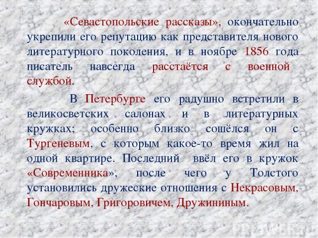 «Севастопольские рассказы», окончательно укрепили его репутацию как представителя нового литературного поколения, и в ноябре 1856 года писатель навсегда расстаётся с военной службой. В Петербурге его радушно встретили в великосветских салонах и в ли…